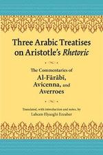 Three Arabic Treatisies on Aristole's Rhetoric : The Commentaries of al-Farabi, Avicenna, and Averroes