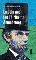Lincoln and the Thirteenth Amendment : Concise Lincoln Library - Christian G. Samito