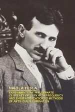 Experiments with Alternate Currents of Very High Frequency and Their Application to Methods of Artificial Illumination - Nikola Tesla
