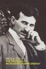 The Problem of Increasing Human Energy with Special References to the Harnessing of the Sun's Energy - Nikola Tesla