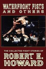 Waterfront Fists and Others : The Collected Fight Stories of Robert E. Howard - Robert E Howard