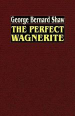The Perfect Wagnerite : A Commentary on the Ring of the Niblungs - George Bernard Shaw