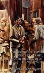 The Doctor's Dilemma, Getting Married, and the Shewing-Up of Blanco Posnet - George Bernard Shaw