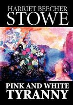 Pink and White Tyranny - Professor Harriet Beecher Stowe