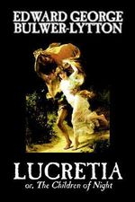 Lucretia : With Views of the Literature, Philosophy, and Soci... - Sir Edward Bulwer-Lytton