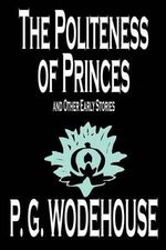 The Politeness of Princes and Other Early Stories : Wildside Classic - P G Wodehouse