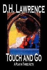 Touch and Go, A Play in Three Acts : A Drama in Three Acts - D. H. Lawrence