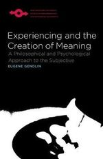 Experiencing and the Creation of Meaning : Studies in Phenomenology and Existential Philosophy - Eugene T. Gendlin