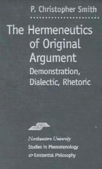 Hermeneutics of Original Argument : Demonstration, Dialectic, Rhetoric - P. Christopher Smith