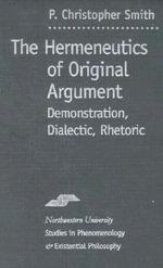 Hermeneutics of Original Argument : Demonstration, Dialectic, Rhetoric - P. Christopher Smith