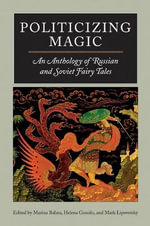 Politicizing Magic : An Anthology of Russian and Soviet Fairy Tales