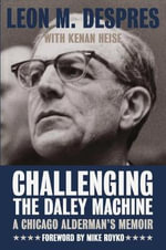 Challenging the Daley Machine : A Chicago Alderman's Memoir - Leon M. Despres