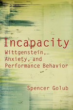 Incapacity : Wittgenstein, Anxiety, and Performance Behaviour - Spencer Golub