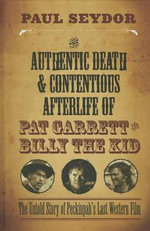 The Authentic Death & Contentious Afterlife of Pat Garrett and Billy the Kid : The Untold Story of Peckinpah's Last Western Film - Paul Seydor