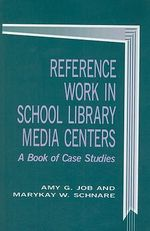 Reference Work in School Library Media Centers : A Book of Case Studies - Amy G. Job