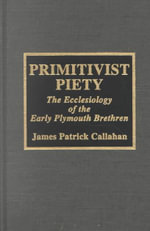 Primitivist Piety : Ecclesiology of the Early Plymouth Brethren - James Callahan