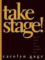 Take Stage! : How to Direct and Produce a Lesbian Play - Carolyn Gage