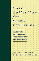 Core Collection for Small Libraries : Annotated Bibliography of Books for Children and Young Adults - Janice A. DeLong