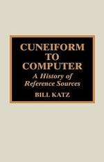 Cuneiform to Computer : A History of Reference Sources - William A Katz