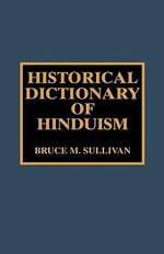 Historical Dictionary of Hinduism : Historical Dictionaries of Religions, Philosophies, and Movements Series - Bruce M. Sullivan
