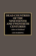 Dead Countries of the Nineteenth and Twentieth Centuries : Aden to Zululand - Les Harding