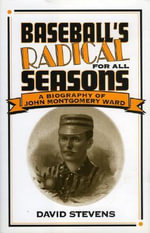Baseball's Radical for All Seasons : A Biography of John Montgomery Ward - David Stevens