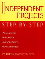 Independent Projects: Step by Step : A Handbook for Senior Projects, Graduation Projects, and Culminating Projects - Patricia Hachten Wee