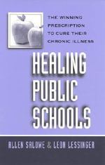Healing Public Schools : The Winning Prescription to Cure Their Chronic Illness - Alan Salowe