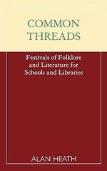 Common Threads : Festivals of Folklore and Literature for Schools and Libraries - Alan Heath