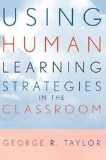 Using Human Learning Strategies in the Classroom :  Theories and Teaching Practices - George R. Taylor