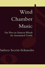 Wind Chamber Music : For Two to Sixteen Winds, an Annotated Guide - Barbera Secrist-Schmedes