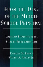From the Desk of the Middle School Principal : Leadership Responsive to the Needs of Young Adolescents - Kathleen M. Brown
