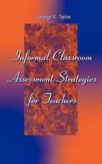 Informal Classroom Assessment Strategies for Teachers - George R. Taylor