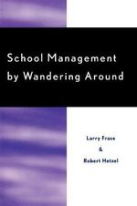 School Management by Wandering around : What School Administrators Really Need to Know - Larry Frase