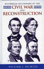 Historical Dictionary of the Civil War and Reconstruction : Historical Dictionaries of U.S. Politics and Political Eras - William L. Richter