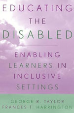 Educating the Disabled : Enabling Learners in Inclusive Settings - George R. Taylor