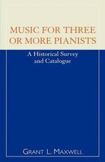 Music for Three or More Pianists : A Historical Survey and Catalogue - Grant L. Maxwell