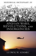 Historical Dictionary of Afghan Wars, Revolutions and Insurgencies : Historical Dictionaries of War, Revolution & Civil Unrest - Ludwig W. Adamec