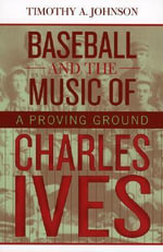 Baseball and the Music of Charles Ives : A Proving Ground - Timothy A. Johnson
