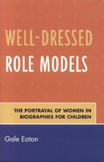 Well-Dressed Role Models : The Portrayal of Women in Biographies for Children - Gale Eaton