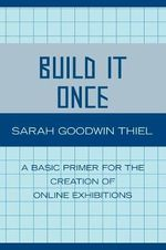 Build it Once : A Basic Primer for the Creation of Online Exhibitions - Sarah Goodwin Thiel
