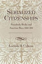 Serialized Citizenships : Periodicals, Books, and American Boys, 1840-1911 :  Periodicals, Books, and American Boys, 1840-1911 - Lorinda B. Cohoon