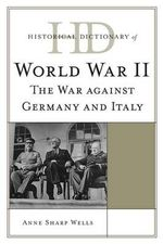 Historical Dictionary of World War II : The War Against Germany and Italy - Anne Sharp Wells