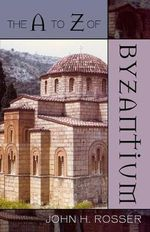 The A to Z of Byzantium : The A to Z Guide Series - John H. Rosser