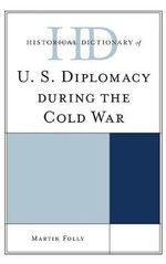 Historical Dictionary of U.S. Diplomacy During the Cold War - Martin H. Folly