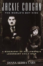 Jackie Coogan: The World's Boy King : A Biography of Hollywood's Legendary Child Star - Diana Serra Cary