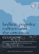 Balkan Popular Culture and the Ottoman Ecumene : Music, Image, and Regional Political Discourse