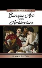 Historical Dictionary of Baroque Art and Architecture : Historical Dictionaries of Literature and the Arts - Lilian H. Zirpolo