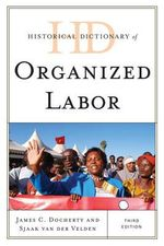 Historical Dictionary of Organized Labor : Historical Dictionaries of Religions, Philosophies, and Movements Series - James C. Docherty