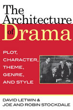 The Architecture of Drama : Plot, Character, Theme, Genre and Style - David Letwin